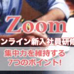 オンラインZoom研修/会議で集中力を維持する7つのポイント〜Zoomを活用して2日間のオンライン新入社員研修を行って〜